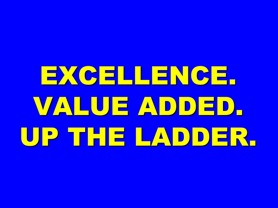 EXCELLENCE. VALUE ADDED. UP THE LADDER.