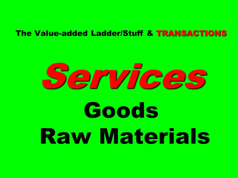 TRANSACTIONS Services The Value-added Ladder/Stuff & TRANSACTIONS Services Goods Raw Materials