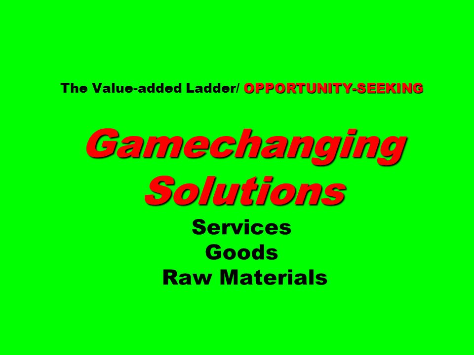 OPPORTUNITY-SEEKING Gamechanging Solutions The Value-added Ladder/ OPPORTUNITY-SEEKING Gamechanging Solutions Services Goods Raw Materials