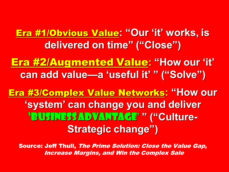 Era #1/Obvious Value : Our 'it' works, is delivered on time ( Close ) Era #2/Augmented Value : How our 'it' can add value—a 'useful it' ( Solve ) Era #3/Complex Value Networks : How our 'system' can change you and deliver 'business advantage ' ( Culture- Strategic change ) Era #1/Obvious Value : Our 'it' works, is delivered on time ( Close ) Era #2/Augmented Value : How our 'it' can add value—a 'useful it' ( Solve ) Era #3/Complex Value Networks : How our 'system' can change you and deliver 'business advantage ' ( Culture- Strategic change ) Source: Jeff Thull, The Prime Solution: Close the Value Gap, Increase Margins, and Win the Complex Sale