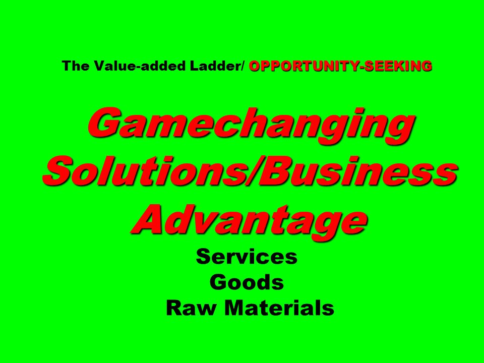 OPPORTUNITY-SEEKING Gamechanging Solutions/Business Advantage The Value-added Ladder/ OPPORTUNITY-SEEKING Gamechanging Solutions/Business Advantage Services Goods Raw Materials