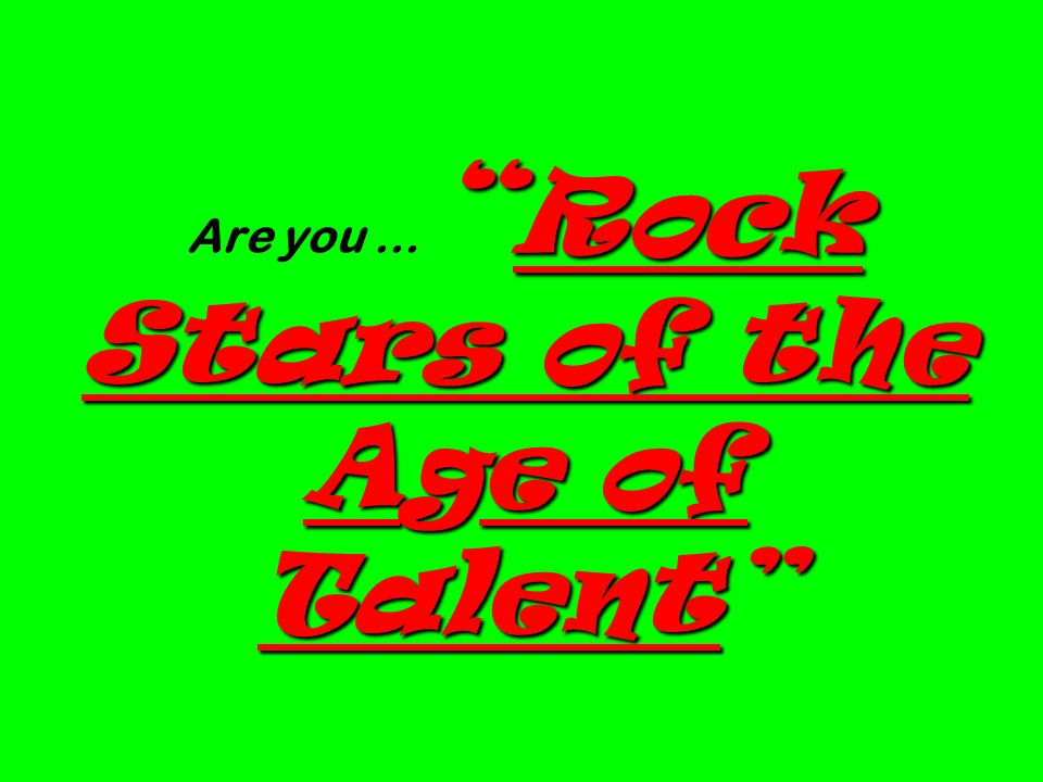 Rock Stars of the Age of Talent Are you … Rock Stars of the Age of Talent