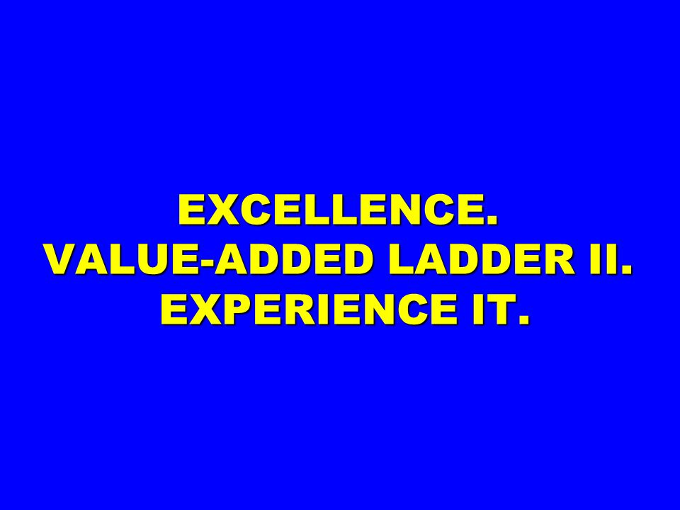 EXCELLENCE. VALUE-ADDED LADDER II. EXPERIENCE IT.