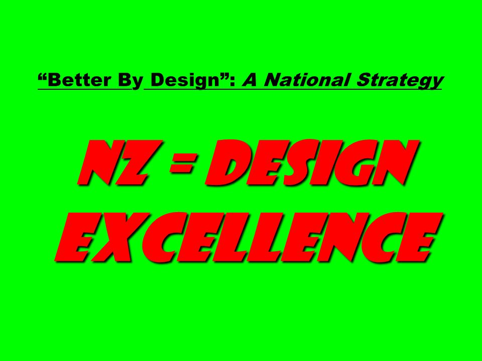 NZ = Design Excellence Better By Design : A National Strategy NZ = Design Excellence