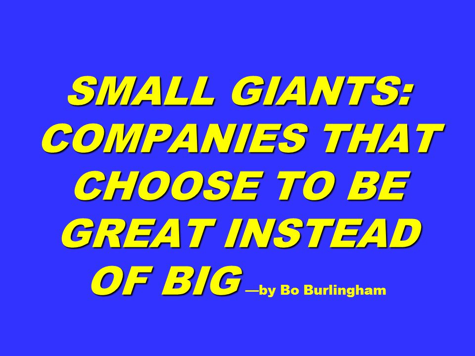 SMALL GIANTS: COMPANIES THAT CHOOSE TO BE GREAT INSTEAD OF BIG SMALL GIANTS: COMPANIES THAT CHOOSE TO BE GREAT INSTEAD OF BIG —by Bo Burlingham