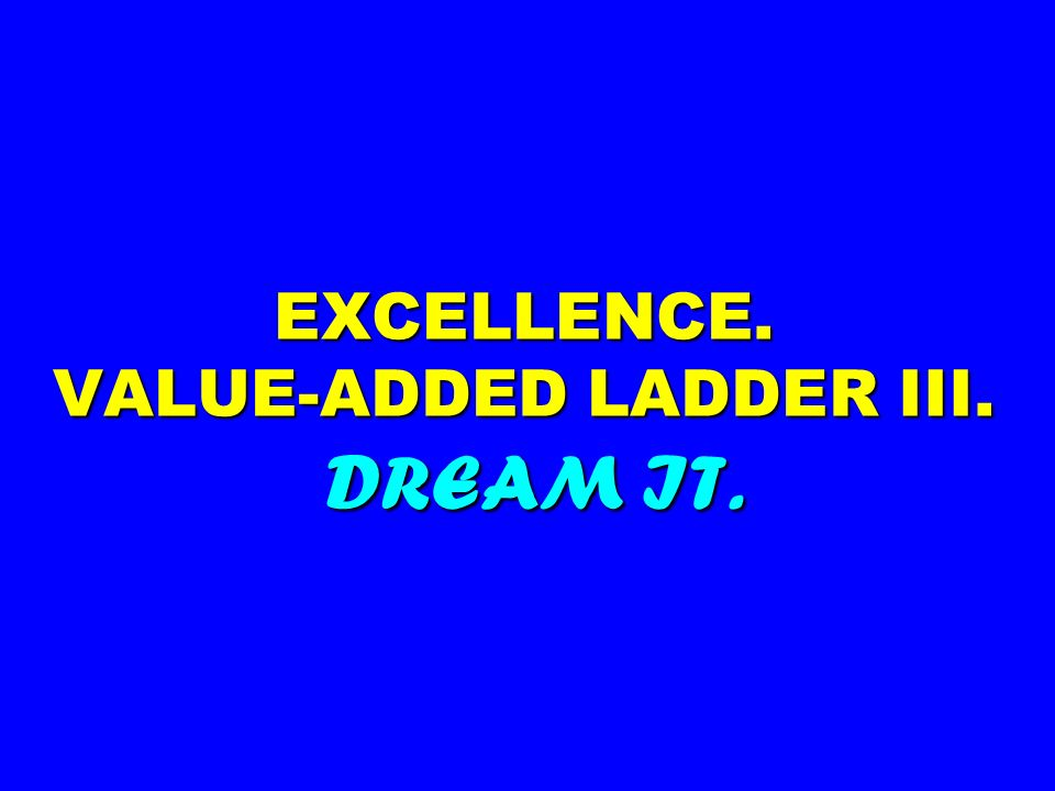 EXCELLENCE. VALUE-ADDED LADDER III. DREAM IT.