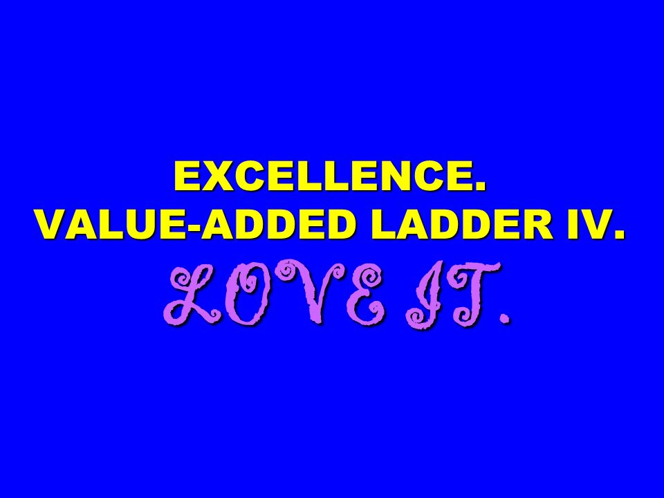 EXCELLENCE. VALUE-ADDED LADDER IV. LOVE IT.