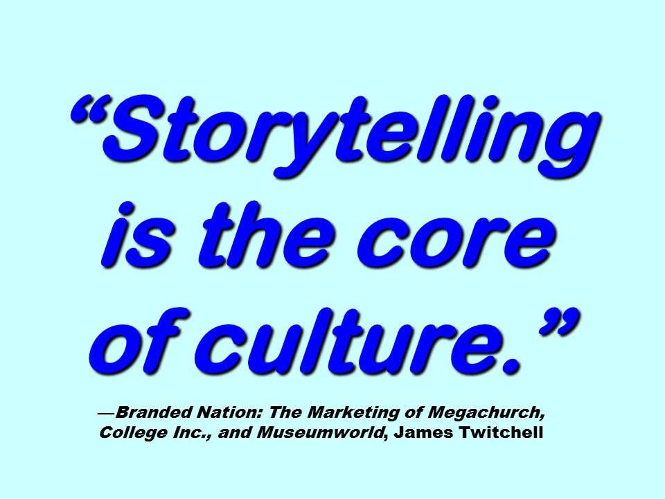 Storytelling is the core of culture. Storytelling is the core of culture. —Branded Nation: The Marketing of Megachurch, College Inc., and Museumworld, James Twitchell