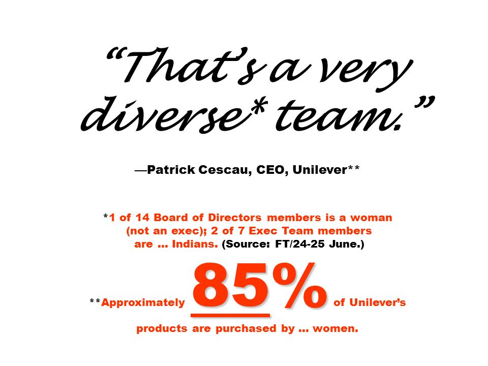 That's a very diverse* team. —Patrick Cescau, CEO, Unilever** *1 of 14 Board of Directors members is a woman (not an exec); 2 of 7 Exec Team members are … Indians.