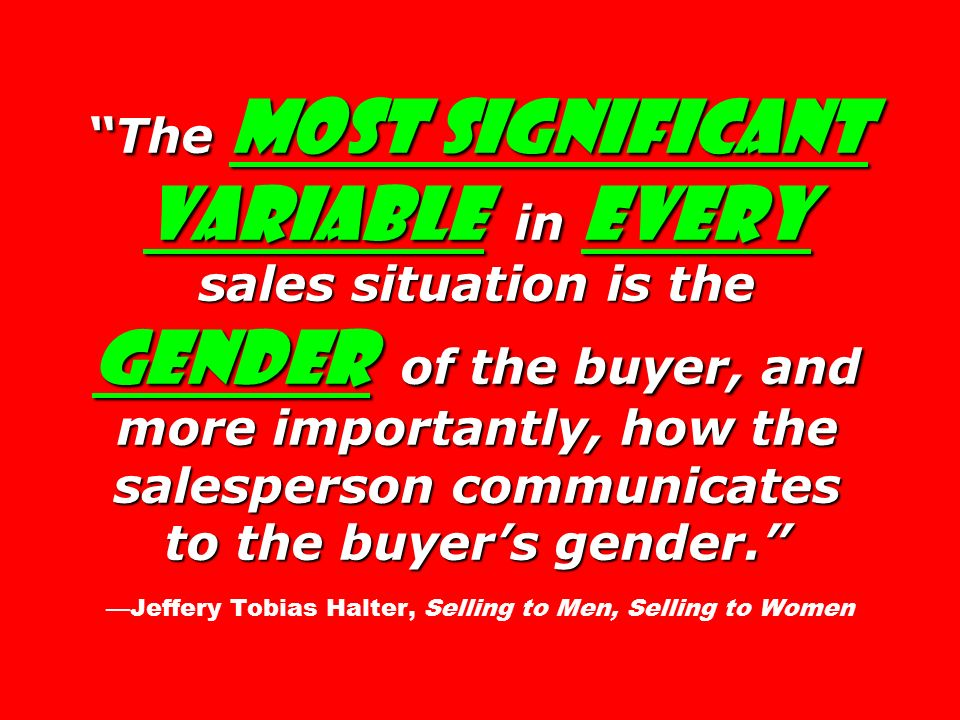 The most significant variable in every sales situation is the gender of the buyer, and more importantly, how the salesperson communicates to the buyer's gender. The most significant variable in every sales situation is the gender of the buyer, and more importantly, how the salesperson communicates to the buyer's gender. —Jeffery Tobias Halter, Selling to Men, Selling to Women