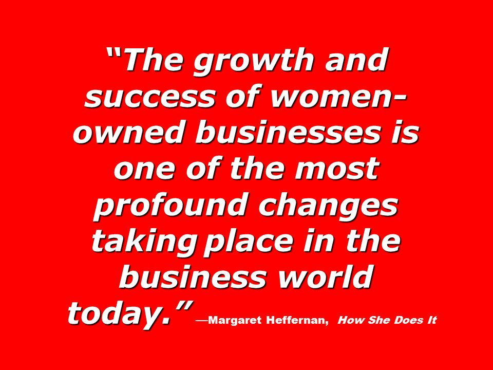 The growth and success of women- owned businesses is one of the most profound changes taking place in the business world today. today. — Margaret Heffernan, How She Does It