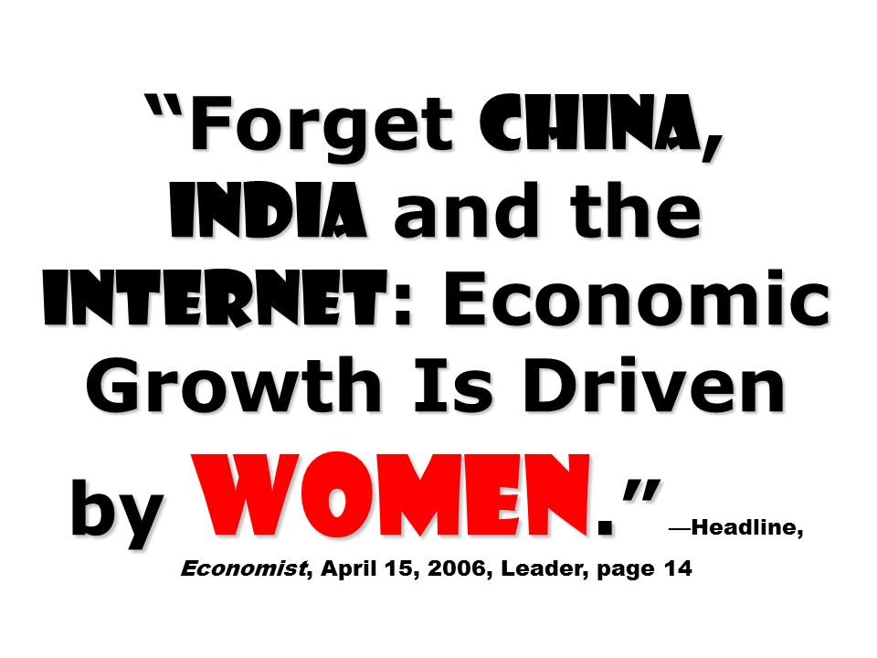 Forget China, India and the Internet : Economic Growth Is Driven by Women. Forget China, India and the Internet : Economic Growth Is Driven by Women. —Headline, Economist, April 15, 2006, Leader, page 14