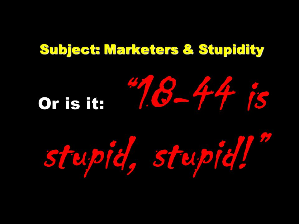 Subject: Marketers & Stupidity Subject: Marketers & Stupidity Or is it: 18-44 is stupid, stupid!