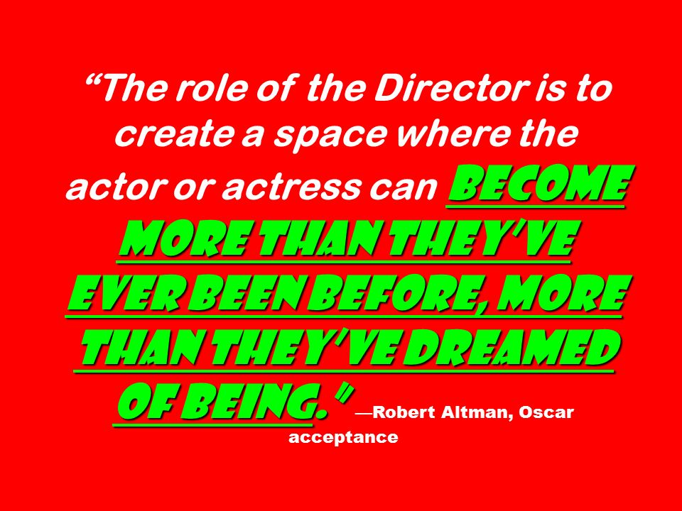 become more than they've ever been before, more than they've dreamed of being. The role of the Director is to create a space where the actor or actress can become more than they've ever been before, more than they've dreamed of being. —Robert Altman, Oscar acceptance