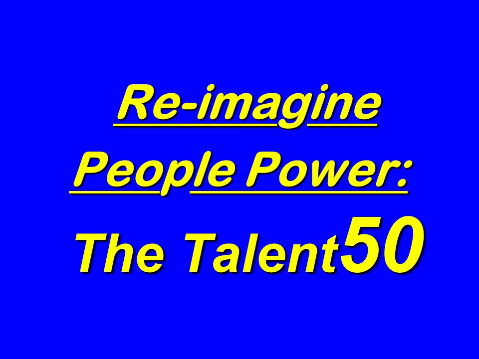 Re-imagine People Power: The Talent 50 Re-imagine People Power: The Talent 50