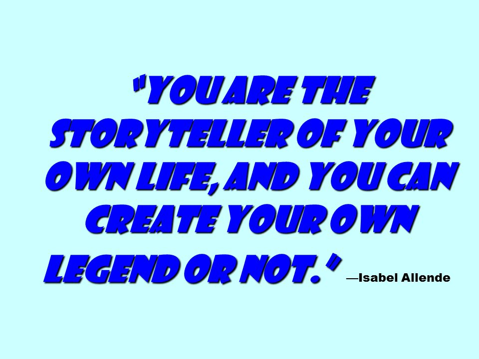 You are the storyteller of your own life, and you can create your own legend or not. You are the storyteller of your own life, and you can create your own legend or not. —Isabel Allende