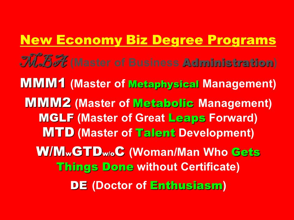 MBA Administration MMM1 Metaphysical MMM2 Metabolic MGLFLeaps MTD Talent W/M w GTD w/o C Gets Things Done DEEnthusiasm New Economy Biz Degree Programs MBA (Master of Business Administration ) MMM1 (Master of Metaphysical Management) MMM2 (Master of Metabolic Management) MGLF (Master of Great Leaps Forward) MTD (Master of Talent Development) W/M w GTD w/o C (Woman/Man Who Gets Things Done without Certificate) DE (Doctor of Enthusiasm )