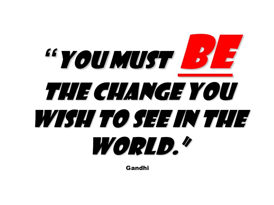 You must be the change you wish to see in the world. You must be the change you wish to see in the world. Gandhi