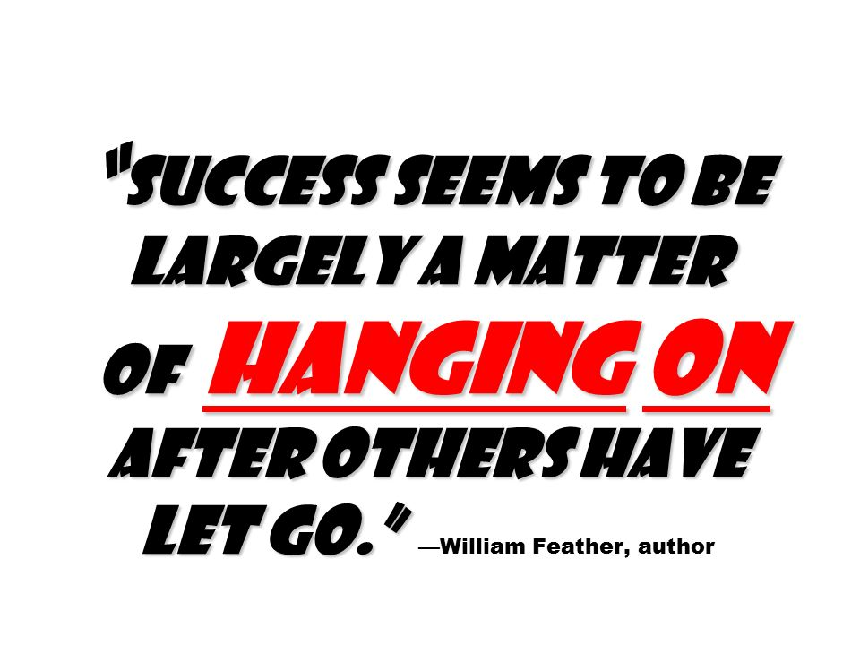 Success seems to be largely a matter of hanging on after others have let go. Success seems to be largely a matter of hanging on after others have let go. —William Feather, author