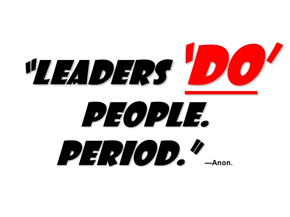 Leaders 'do' people. Period. Leaders 'do' people. Period. —Anon.