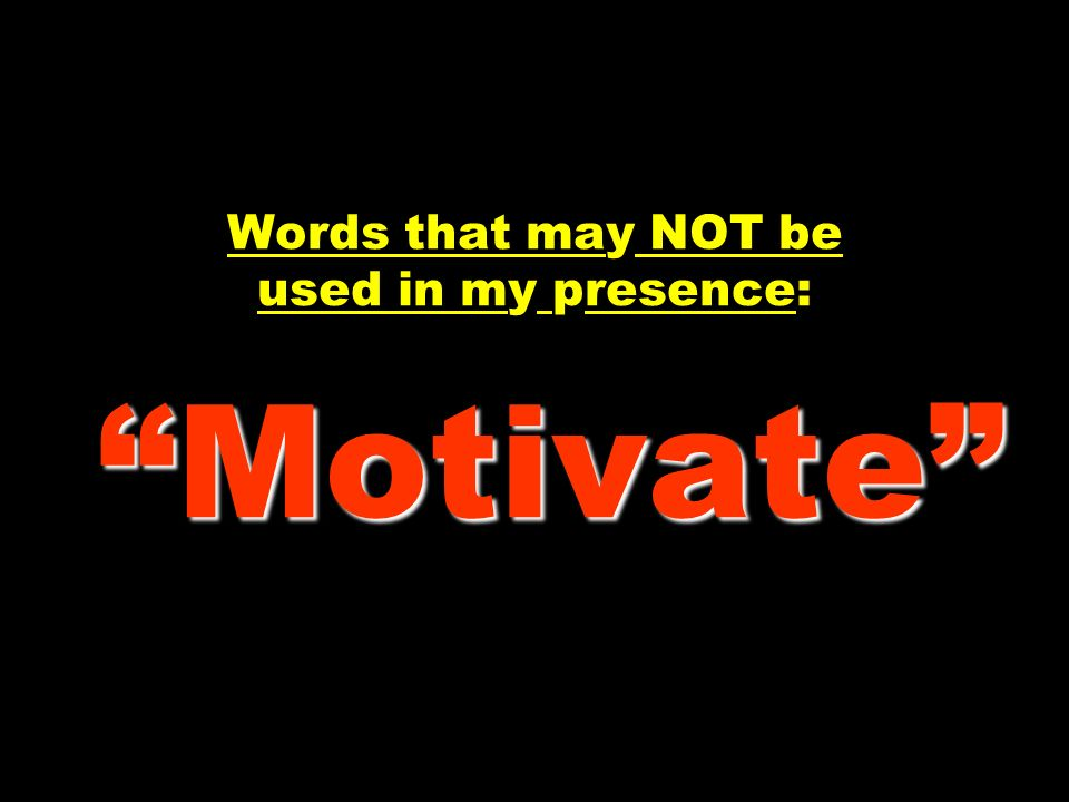 Motivate Words that may NOT be used in my presence: Motivate