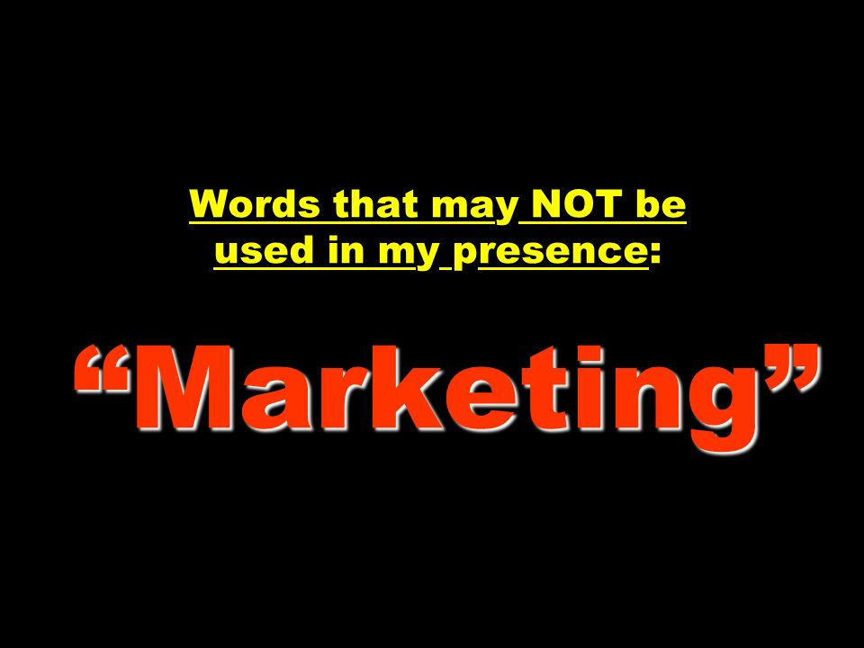 Marketing Words that may NOT be used in my presence: Marketing