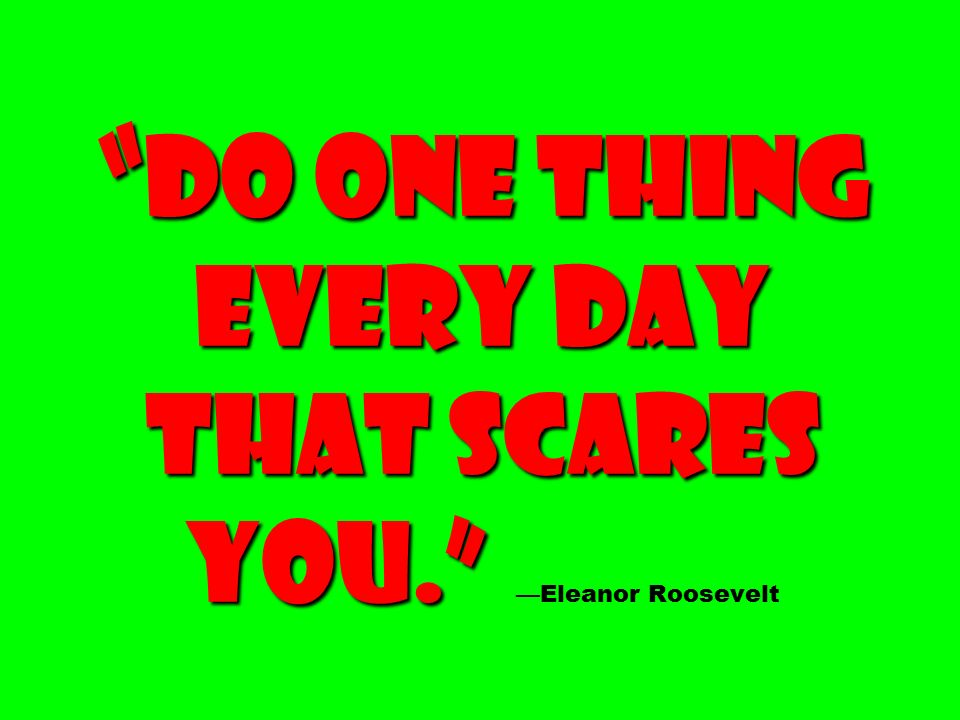 Do one thing every day that scares you. Do one thing every day that scares you. —Eleanor Roosevelt