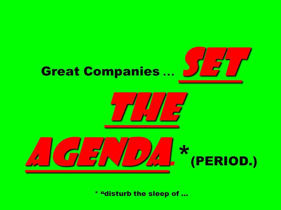 SET THE AGENDA Great Companies … SET THE AGENDA.* (PERIOD.) * disturb the sleep of …