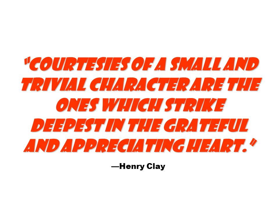 Courtesies of a small and trivial character are the ones which strike deepest in the grateful and appreciating heart. Courtesies of a small and trivial character are the ones which strike deepest in the grateful and appreciating heart. —Henry Clay
