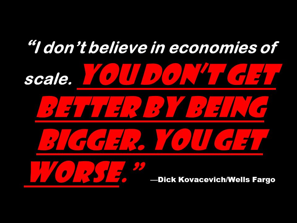 I don't believe in economies of scale. You don't get better by being bigger.