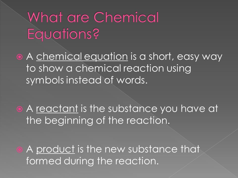  A chemical equation is a short, easy way to show a chemical reaction using symbols instead of words.