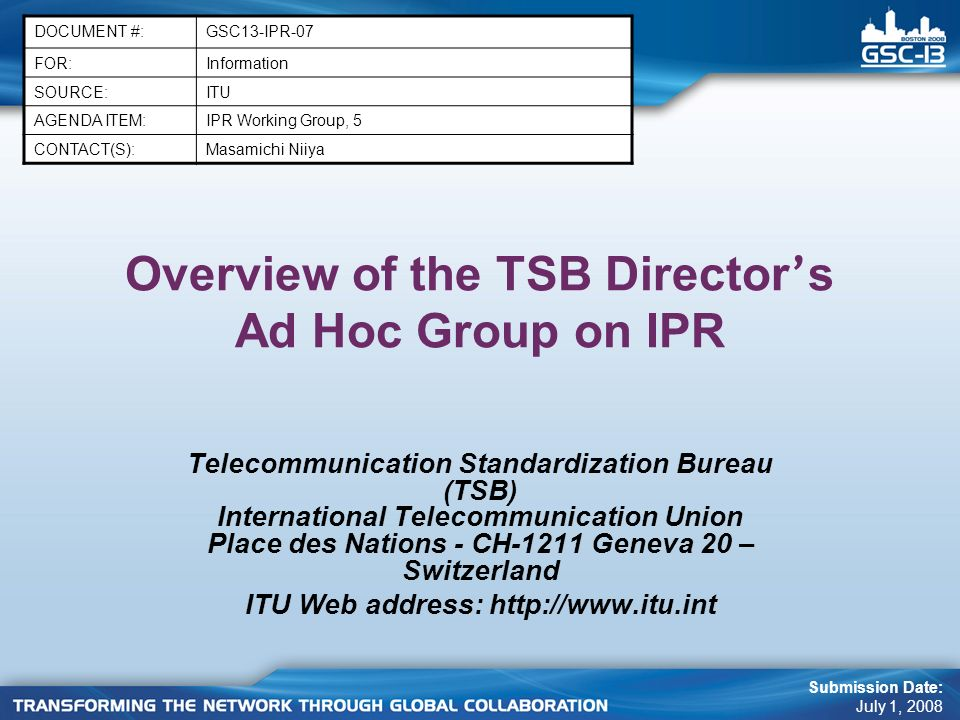Overview of the TSB Director ' s Ad Hoc Group on IPR Telecommunication Standardization Bureau (TSB) International Telecommunication Union Place des Nations - CH-1211 Geneva 20 – Switzerland ITU Web address:   DOCUMENT #:GSC13-IPR-07 FOR:Information SOURCE:ITU AGENDA ITEM:IPR Working Group, 5 CONTACT(S):Masamichi Niiya Submission Date: July 1, 2008