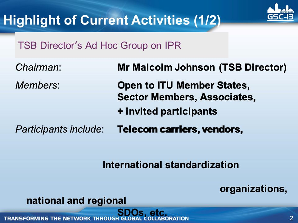 2 TSB Director ' s Ad Hoc Group on IPR Chairman: Mr Malcolm Johnson (TSB Director) Members: Open to ITU Member States, Sector Members, Associates, + invited participants Participants include: Telecom carriers, vendors, International standardization organizations, national and regional SDOs, etc.