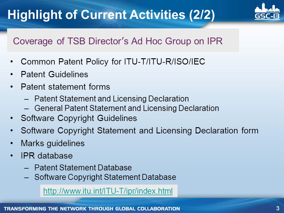 3 Coverage of TSB Director ' s Ad Hoc Group on IPR Common Patent Policy for ITU-T/ITU-R/ISO/IEC Patent Guidelines Patent statement forms –Patent Statement and Licensing Declaration –General Patent Statement and Licensing Declaration Software Copyright Guidelines Software Copyright Statement and Licensing Declaration form Marks guidelines IPR database –Patent Statement Database –Software Copyright Statement Database Highlight of Current Activities (2/2)