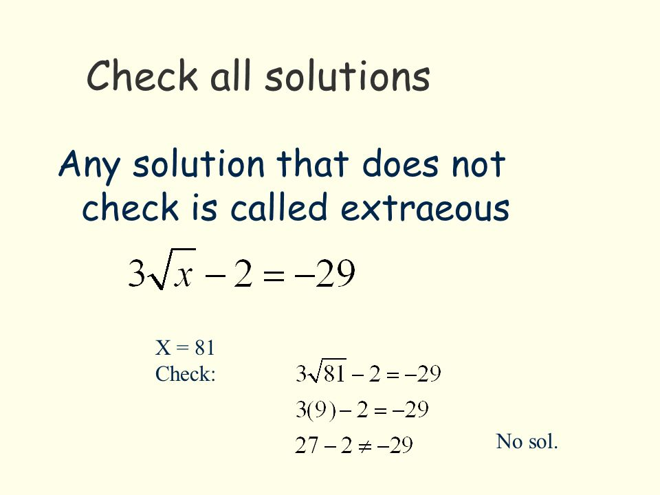 Check all solutions Any solution that does not check is called extraeous X = 81 Check: No sol.
