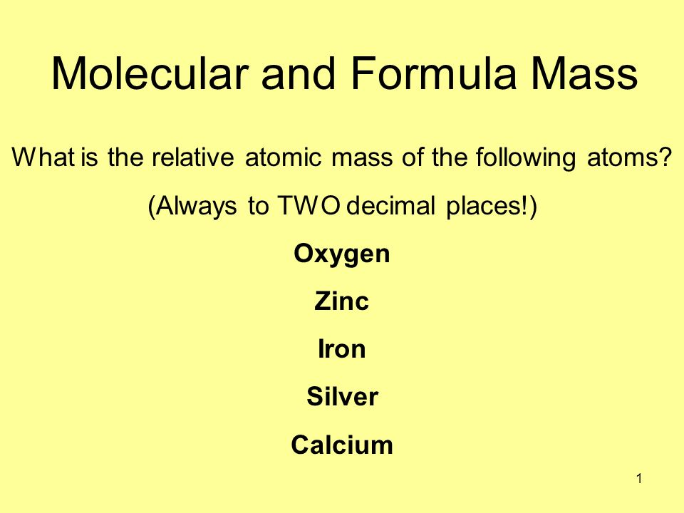 2 1 Molecular And Formula Mass What Is The Relative Atomic Mass Of The  Following Atoms? (Always To TWO Decimal Places!) Oxygen Zinc Iron Silver  Calcium