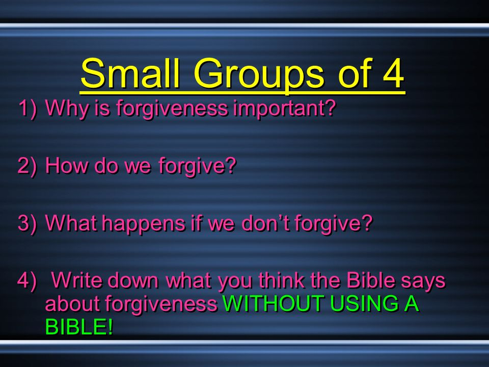 Small Groups of 4 1)Why is forgiveness important? 2)How do