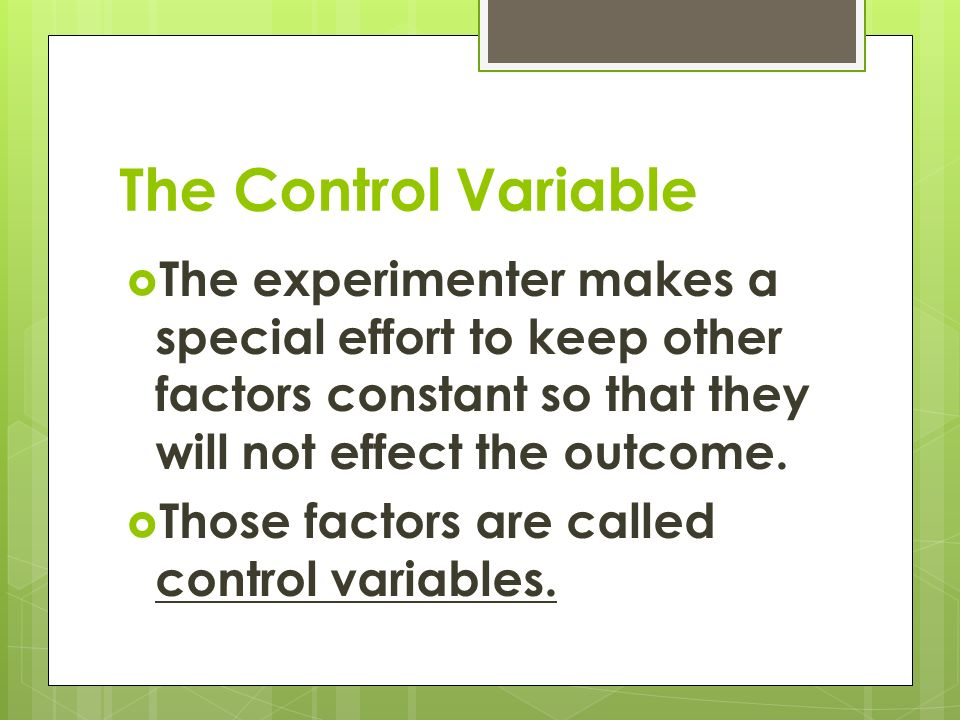 The Control Variable  The experimenter makes a special effort to keep other factors constant so that they will not effect the outcome.