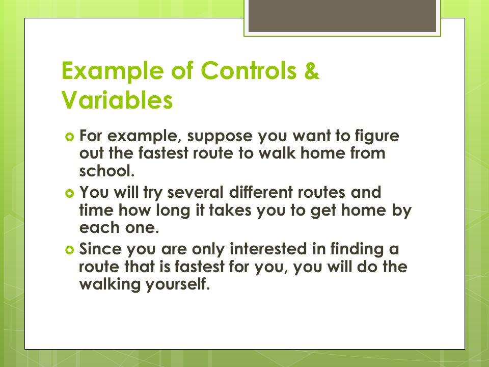Example of Controls & Variables  For example, suppose you want to figure out the fastest route to walk home from school.
