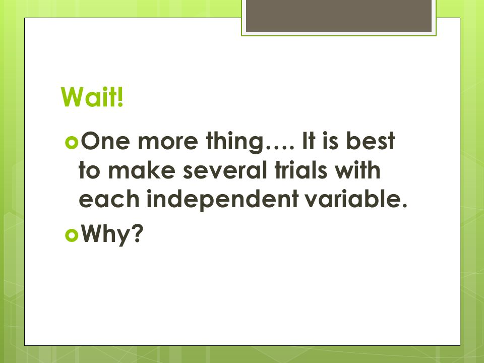Wait!  One more thing…. It is best to make several trials with each independent variable.  Why