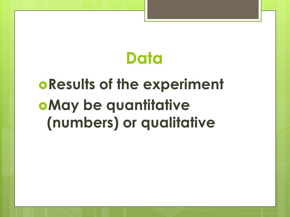 Data  Results of the experiment  May be quantitative (numbers) or qualitative