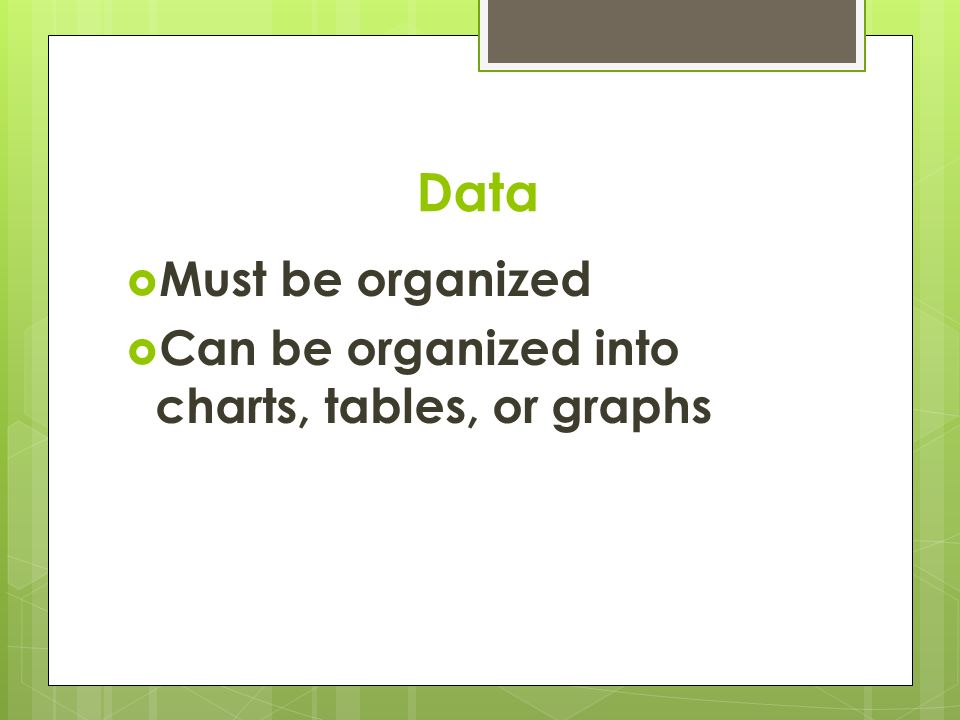 Data  Must be organized  Can be organized into charts, tables, or graphs