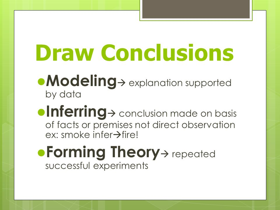 Draw Conclusions Modeling  explanation supported by data Inferring  conclusion made on basis of facts or premises not direct observation ex: smoke infer  fire.