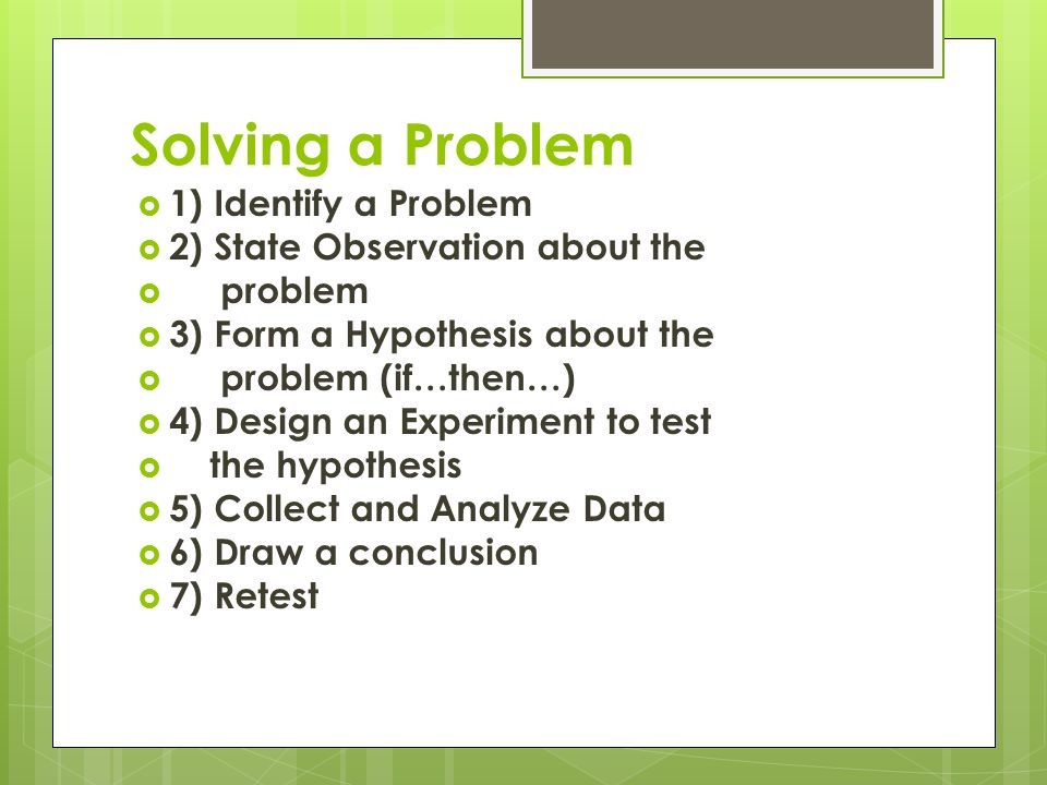 Solving a Problem  1) Identify a Problem  2) State Observation about the  problem  3) Form a Hypothesis about the  problem (if…then…)  4) Design an Experiment to test  the hypothesis  5) Collect and Analyze Data  6) Draw a conclusion  7) Retest
