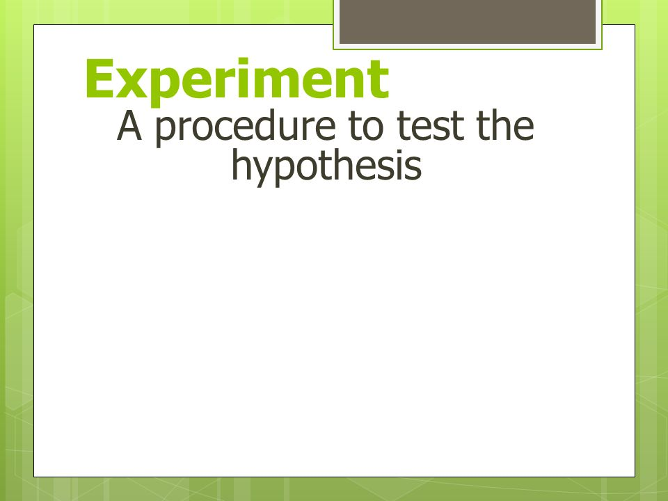 Experiment A procedure to test the hypothesis