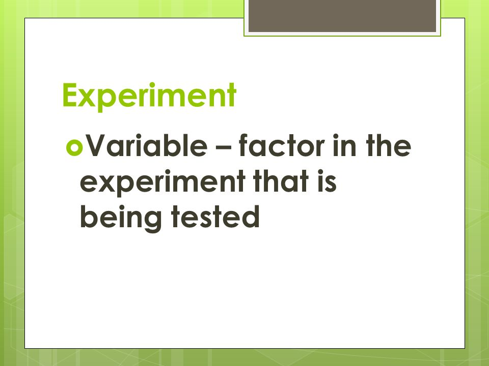 Experiment  Variable – factor in the experiment that is being tested