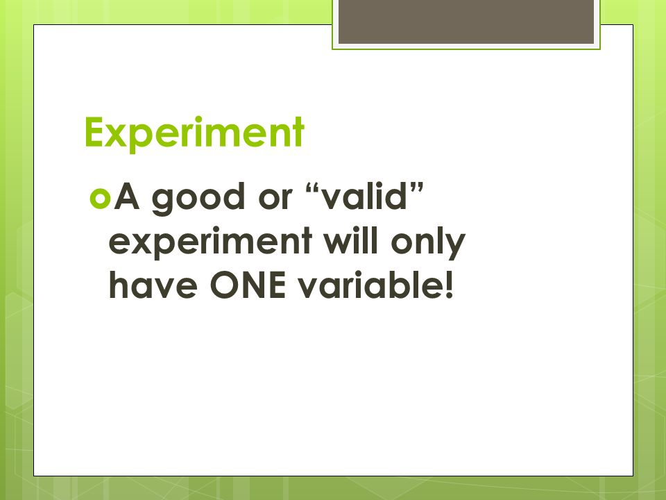 Experiment  A good or valid experiment will only have ONE variable!