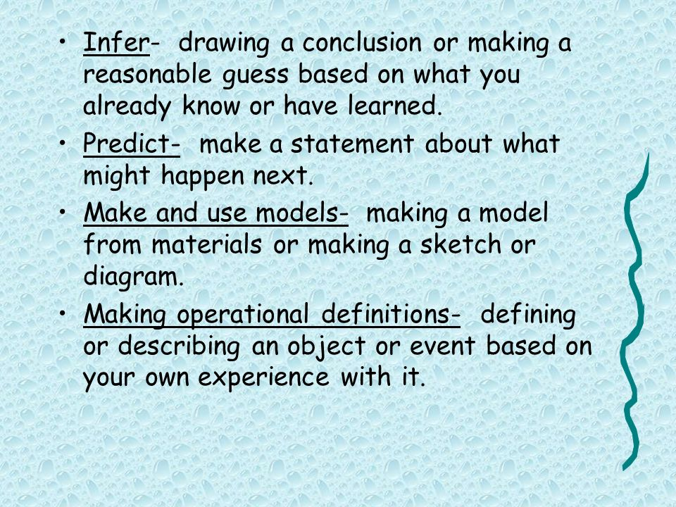 Infer- drawing a conclusion or making a reasonable guess based on what you already know or have learned.