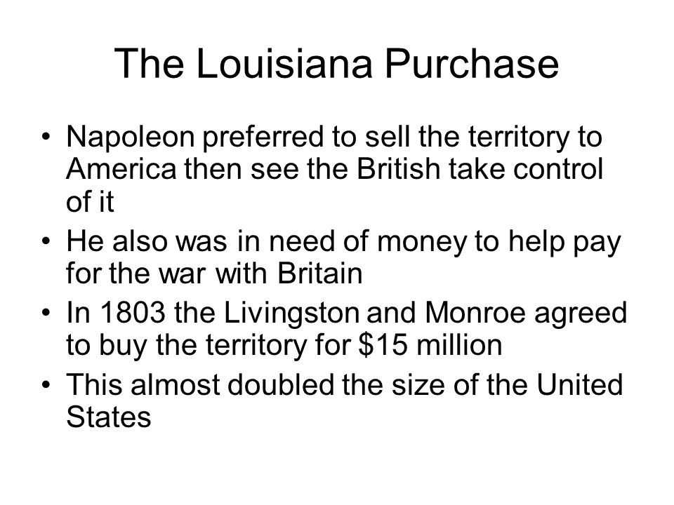 The Louisiana Purchase Napoleon preferred to sell the territory to America then see the British take control of it He also was in need of money to help pay for the war with Britain In 1803 the Livingston and Monroe agreed to buy the territory for $15 million This almost doubled the size of the United States