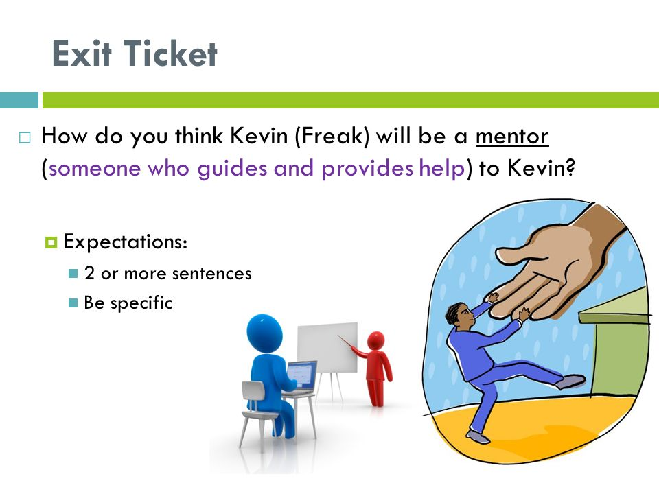 Exit Ticket  How do you think Kevin (Freak) will be a mentor (someone who guides and provides help) to Kevin.